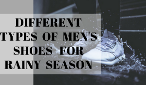 Different Types Of Men's Shoes For Rainy Season