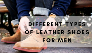 Different Types Of Leather Shoes For Men